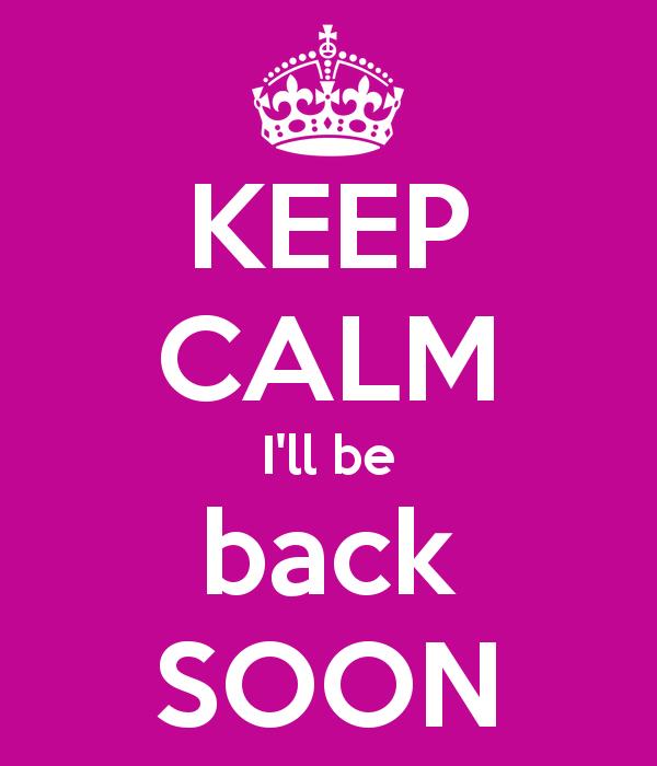 keep-calm-i-ll-be-back-soon-18