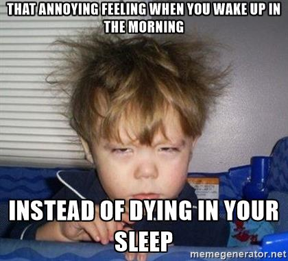 wake-up-tired-that-annoying-feeling-when-you-wake-up-in-the-morning-instead-of-dying-in-your-sleep